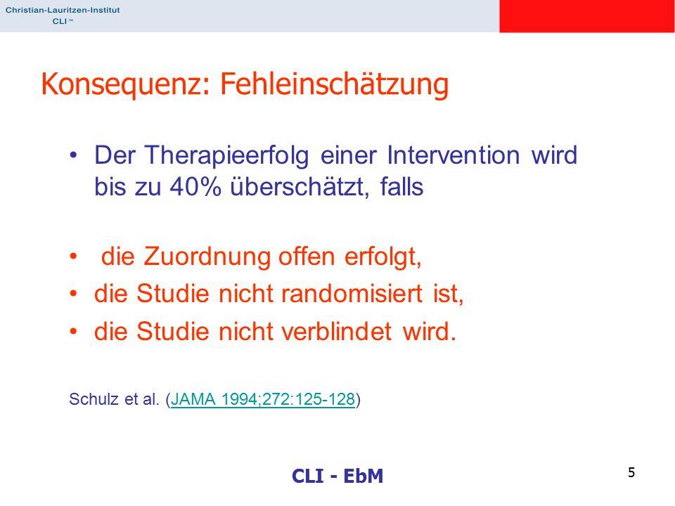 CLI - EbM 5 Konsequenz: Fehleinschätzung Der Therapieerfolg einer Intervention wird bis zu 40% überschätzt, falls die Zuordnung offen erfolgt, die Studie nicht randomisiert ist, die Studie nicht verblindet wird.