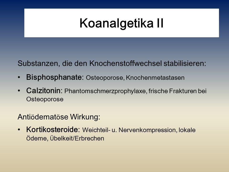 Koanalgetika II Substanzen, die den Knochenstoffwechsel stabilisieren: Bisphosphanate: Osteoporose, Knochenmetastasen Calzitonin: Phantomschmerzprophy
