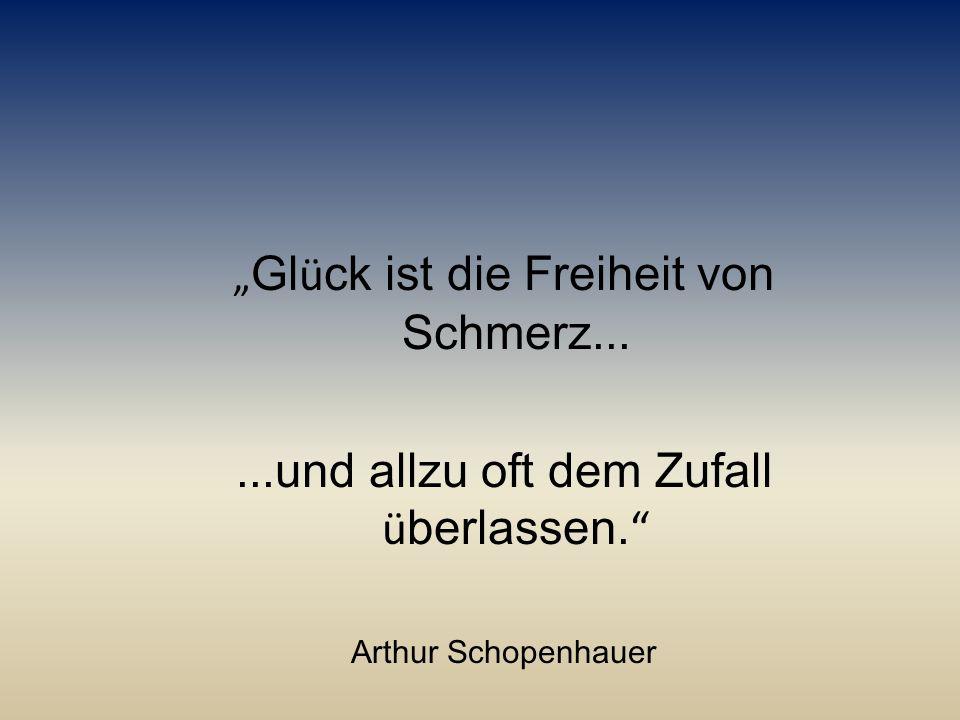 """"""" Gl ü ck ist die Freiheit von Schmerz......und allzu oft dem Zufall ü berlassen. """" Arthur Schopenhauer"""