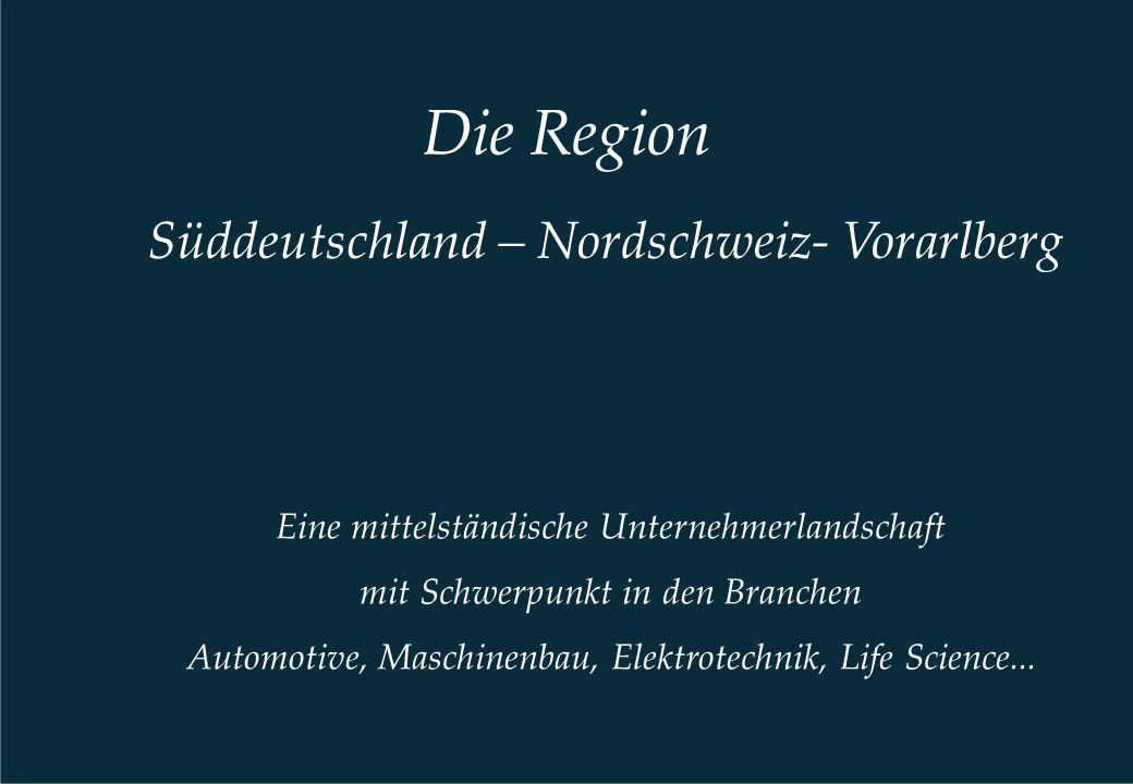 Die Region Süddeutschland – Nordschweiz- Vorarlberg Eine mittelständische Unternehmerlandschaft mit Schwerpunkt in den Branchen Automotive, Maschinenb
