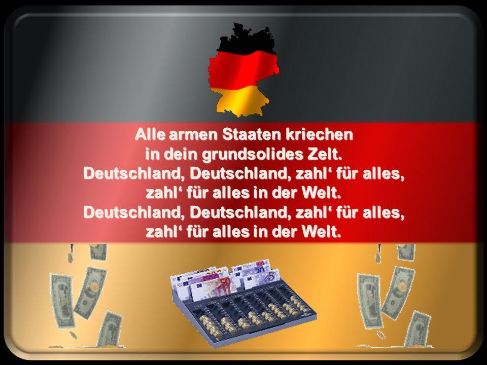 Deutschland, Deutschland zahl' für alles, zahl' für alles in der Welt. Zahl' für Griechen, zahl' für Iren, ganz Europa braucht dein Geld.
