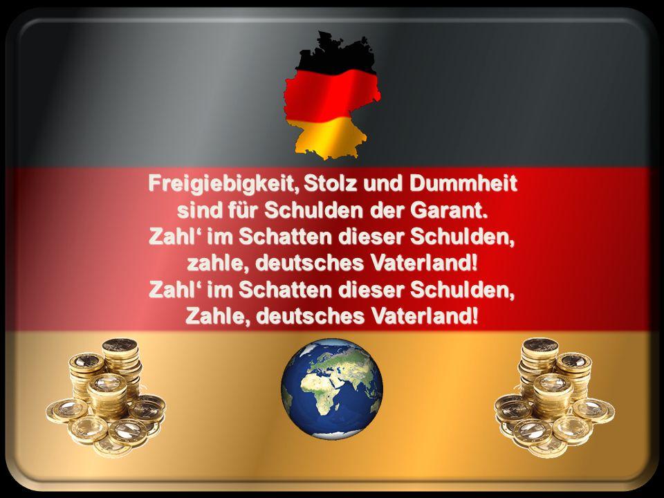 Freigiebigkeit, Stolz und Dummheit für das deutsche Vaterland! Danach lasst uns alle leben großzügig mit voller Hand!
