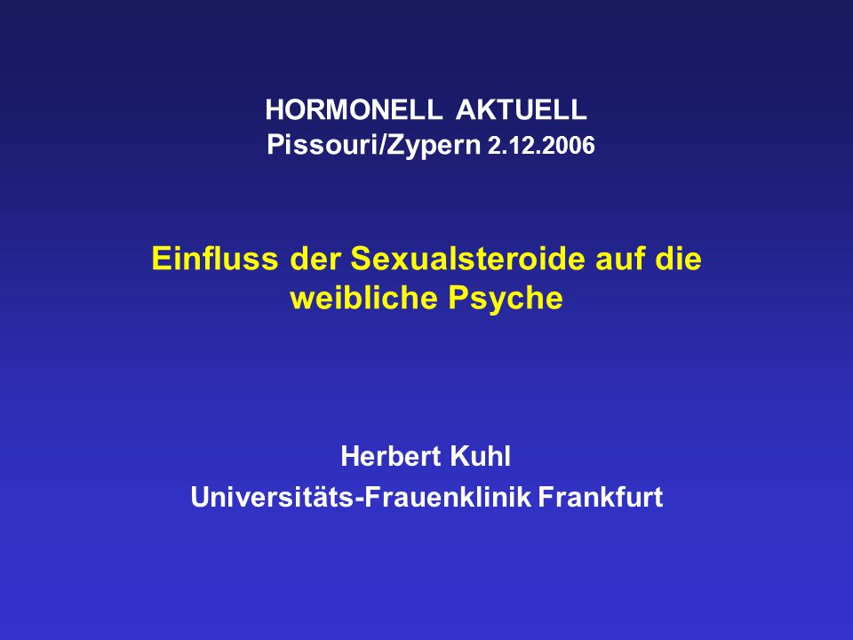 HORMONELL AKTUELL Pissouri/Zypern 2.12.2006 Einfluss der Sexualsteroide auf die weibliche Psyche Herbert Kuhl Universitäts-Frauenklinik Frankfurt