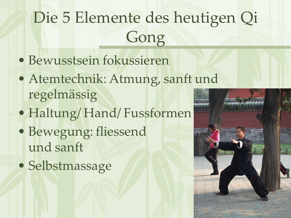 Die 5 Elemente des heutigen Qi Gong Bewusstsein fokussieren Atemtechnik: Atmung, sanft und regelmässig Haltung/ Hand/ Fussformen Bewegung: fliessend u
