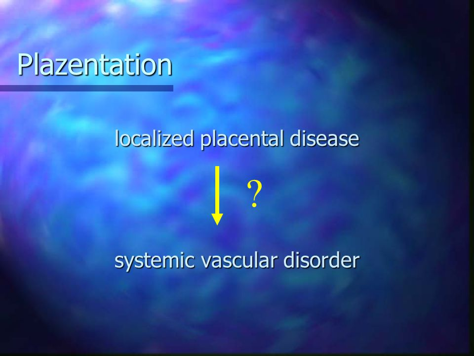 Plazentation localized placental disease systemic vascular disorder ?