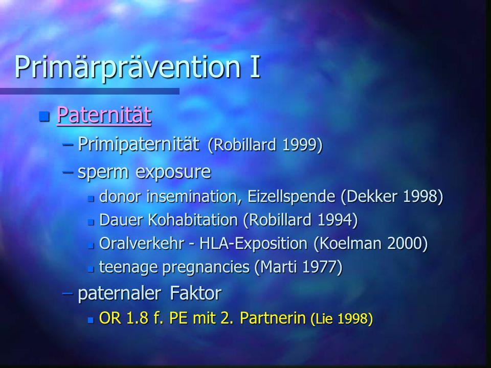 Primärprävention I Primärprävention I n Paternität –Primipaternität (Robillard 1999) –sperm exposure n donor insemination, Eizellspende (Dekker 1998) n Dauer Kohabitation (Robillard 1994) n Oralverkehr - HLA-Exposition (Koelman 2000) n teenage pregnancies (Marti 1977) –paternaler Faktor n OR 1.8 f.