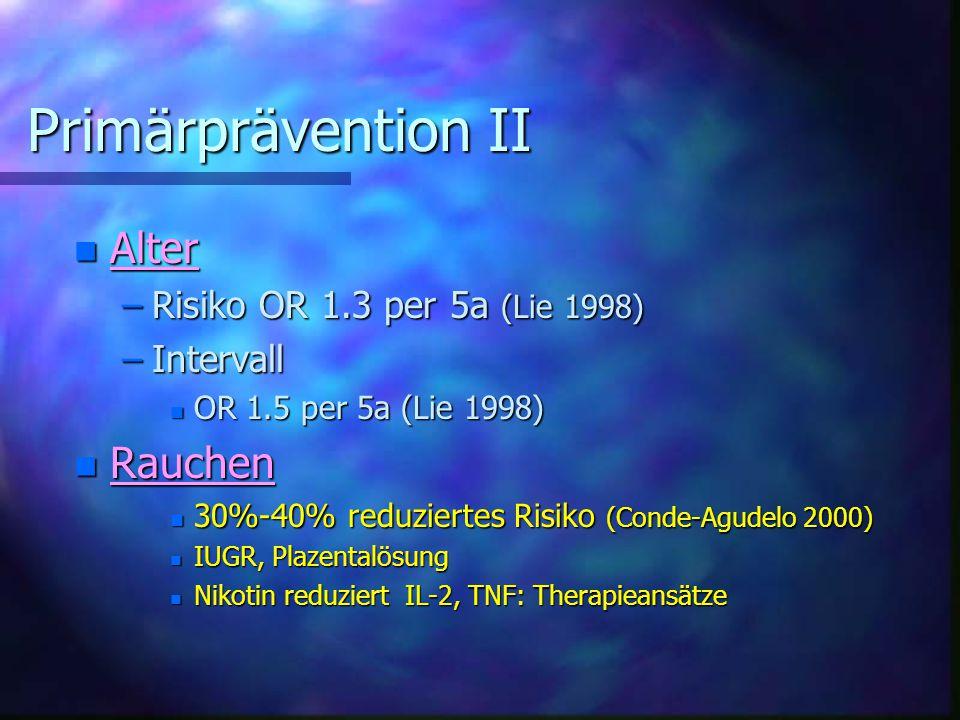 Primärprävention II Primärprävention II n Alter –Risiko OR 1.3 per 5a (Lie 1998) –Intervall n OR 1.5 per 5a (Lie 1998) n Rauchen n 30%-40% reduziertes Risiko (Conde-Agudelo 2000) n IUGR, Plazentalösung n Nikotin reduziert IL-2, TNF: Therapieansätze