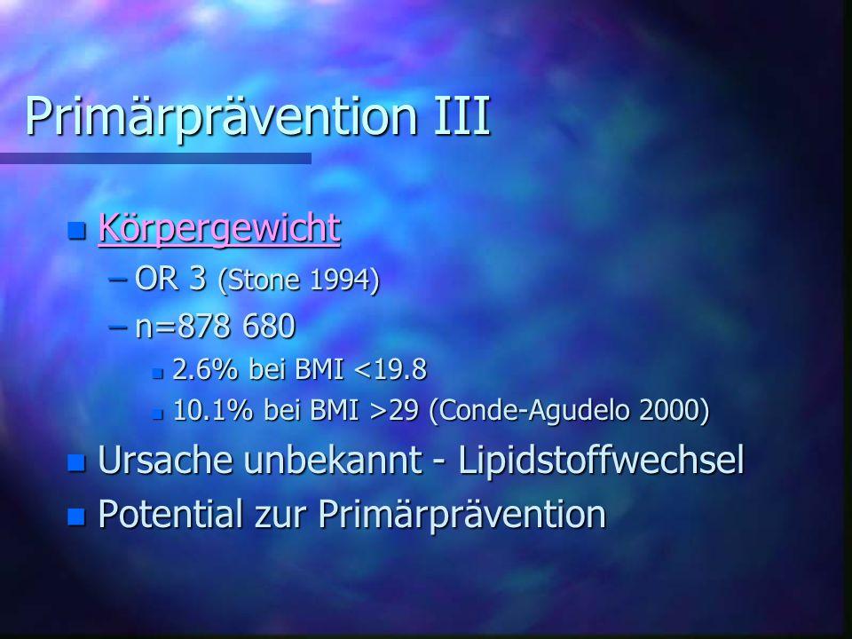 Primärprävention III Primärprävention III n Körpergewicht –OR 3 (Stone 1994) –n=878 680 n 2.6% bei BMI <19.8 n 10.1% bei BMI >29 (Conde-Agudelo 2000) n Ursache unbekannt - Lipidstoffwechsel n Potential zur Primärprävention