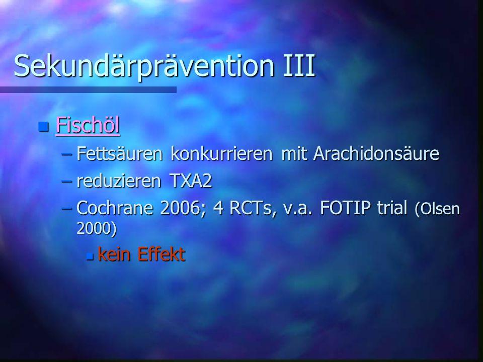 Sekundärprävention III Sekundärprävention III n Fischöl –Fettsäuren konkurrieren mit Arachidonsäure –reduzieren TXA2 –Cochrane 2006; 4 RCTs, v.a.