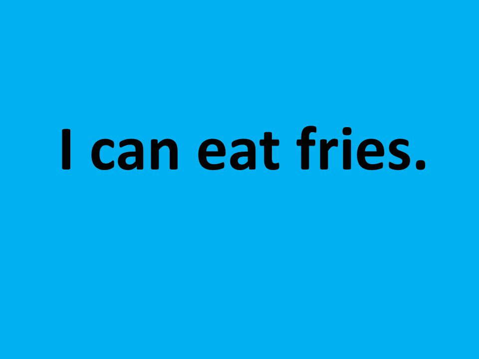 I can eat fries.
