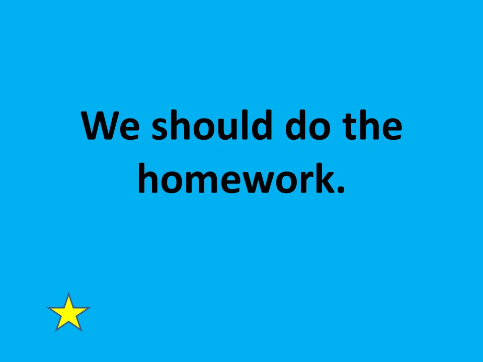 We should do the homework.