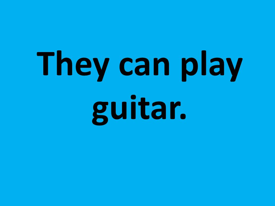 They can play guitar.