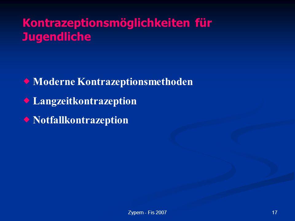 17Zypern - Fis 2007 Kontrazeptionsmöglichkeiten für Jugendliche  Moderne Kontrazeptionsmethoden  Langzeitkontrazeption  Notfallkontrazeption