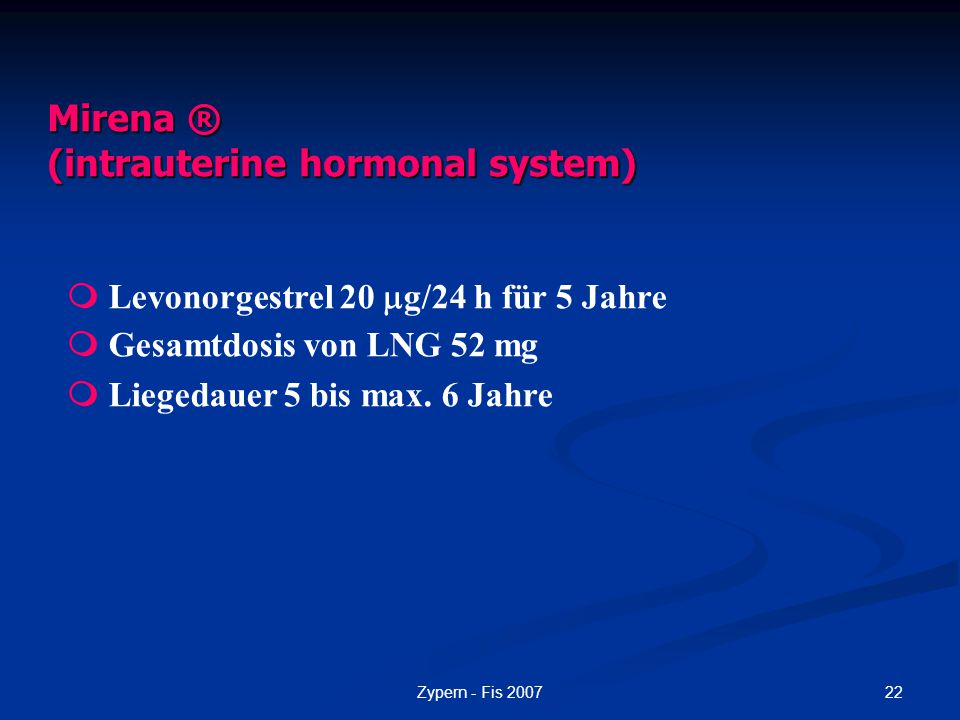 22Zypern - Fis 2007 Mirena ® (intrauterine hormonal system)  Levonorgestrel 20  g/24 h für 5 Jahre  Gesamtdosis von LNG 52 mg  Liegedauer 5 bis ma