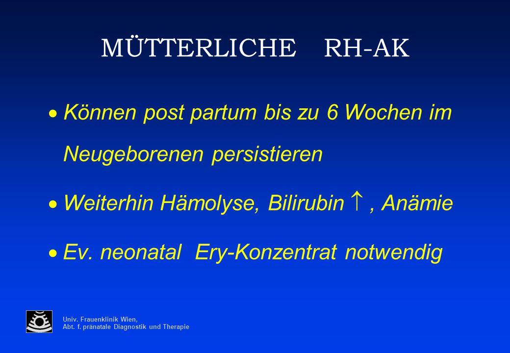Univ. Frauenklinik Wien, Abt. f. pränatale Diagnostik und Therapie MÜTTERLICHE RH-AK  Können post partum bis zu 6 Wochen im Neugeborenen persistiere