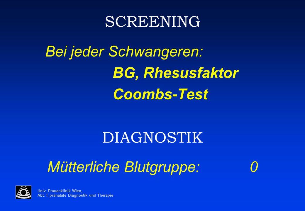 Univ. Frauenklinik Wien, Abt. f. pränatale Diagnostik und Therapie SCREENING Bei jeder Schwangeren: BG, Rhesusfaktor Coombs-Test DIAGNOSTIK Mütterlich