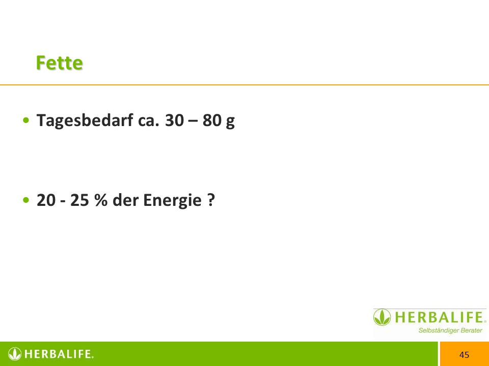 45 Fette Tagesbedarf ca. 30 – 80 g 20 - 25 % der Energie ?