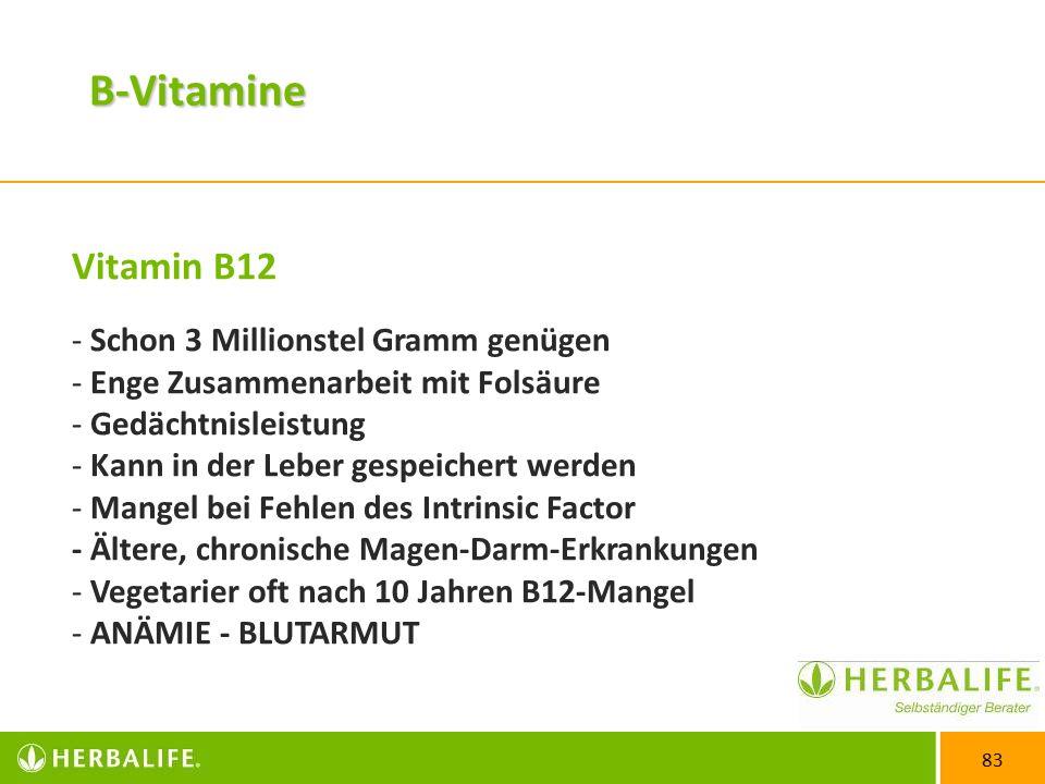 83 Vitamin B12 - Schon 3 Millionstel Gramm genügen - Enge Zusammenarbeit mit Folsäure - Gedächtnisleistung - Kann in der Leber gespeichert werden - Mangel bei Fehlen des Intrinsic Factor - Ältere, chronische Magen-Darm-Erkrankungen - Vegetarier oft nach 10 Jahren B12-Mangel - ANÄMIE - BLUTARMUT B-Vitamine
