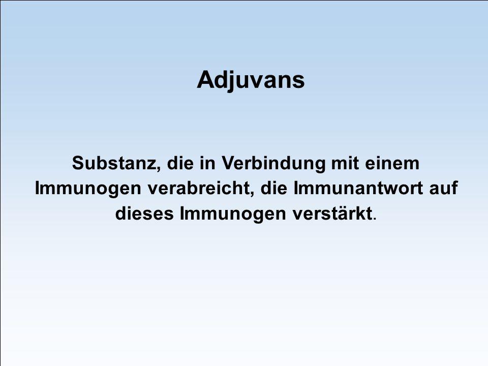 Adjuvans Substanz, die in Verbindung mit einem Immunogen verabreicht, die Immunantwort auf dieses Immunogen verstärkt.