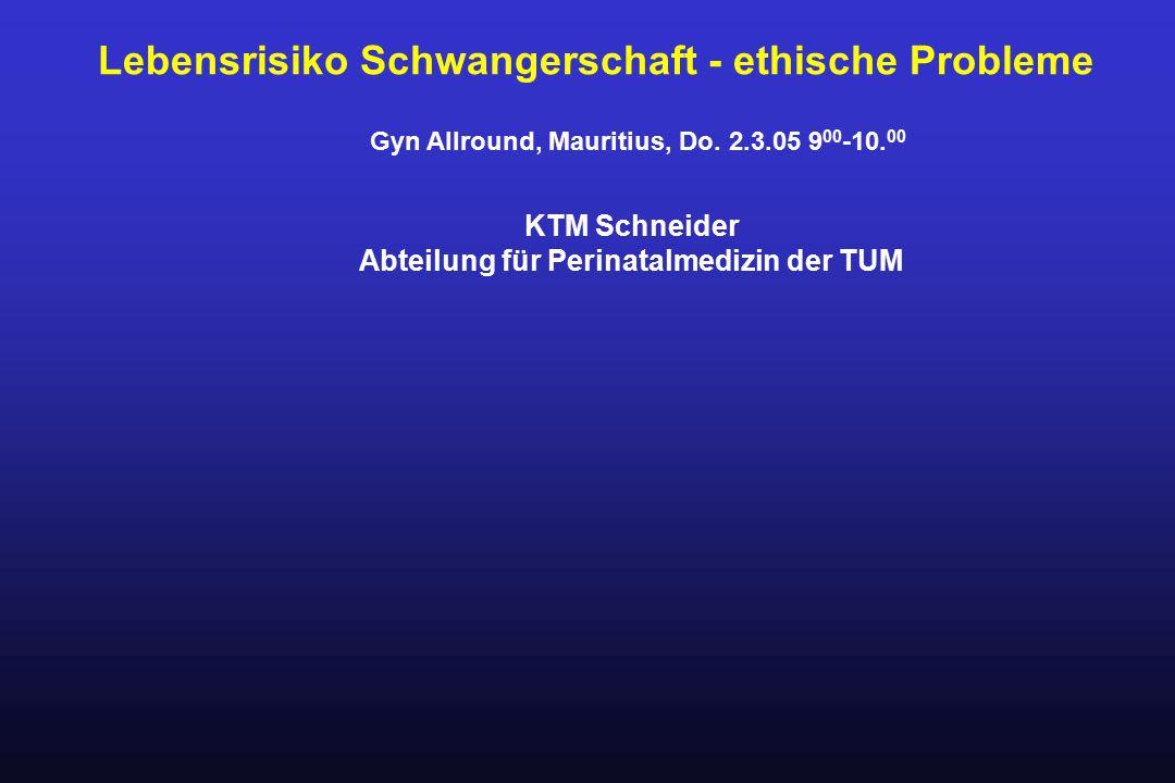 Lebensrisiko Schwangerschaft - ethische Probleme KTM Schneider Abteilung für Perinatalmedizin der TUM Gyn Allround, Mauritius, Do. 2.3.05 9 00 -10. 00
