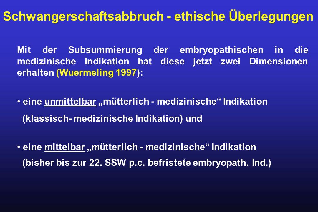 Mit der Subsummierung der embryopathischen in die medizinische Indikation hat diese jetzt zwei Dimensionen erhalten (Wuermeling 1997): eine unmittelba