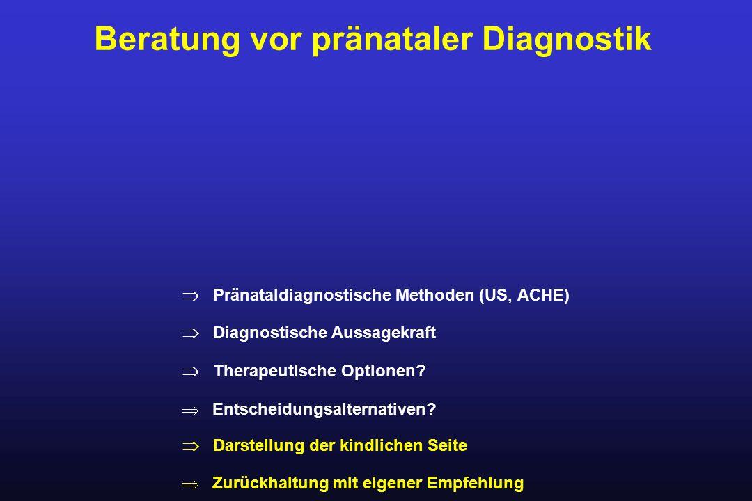 Beratung vor pränataler Diagnostik  Pränataldiagnostische Methoden (US, ACHE)  Diagnostische Aussagekraft  Therapeutische Optionen?  Entscheidungs