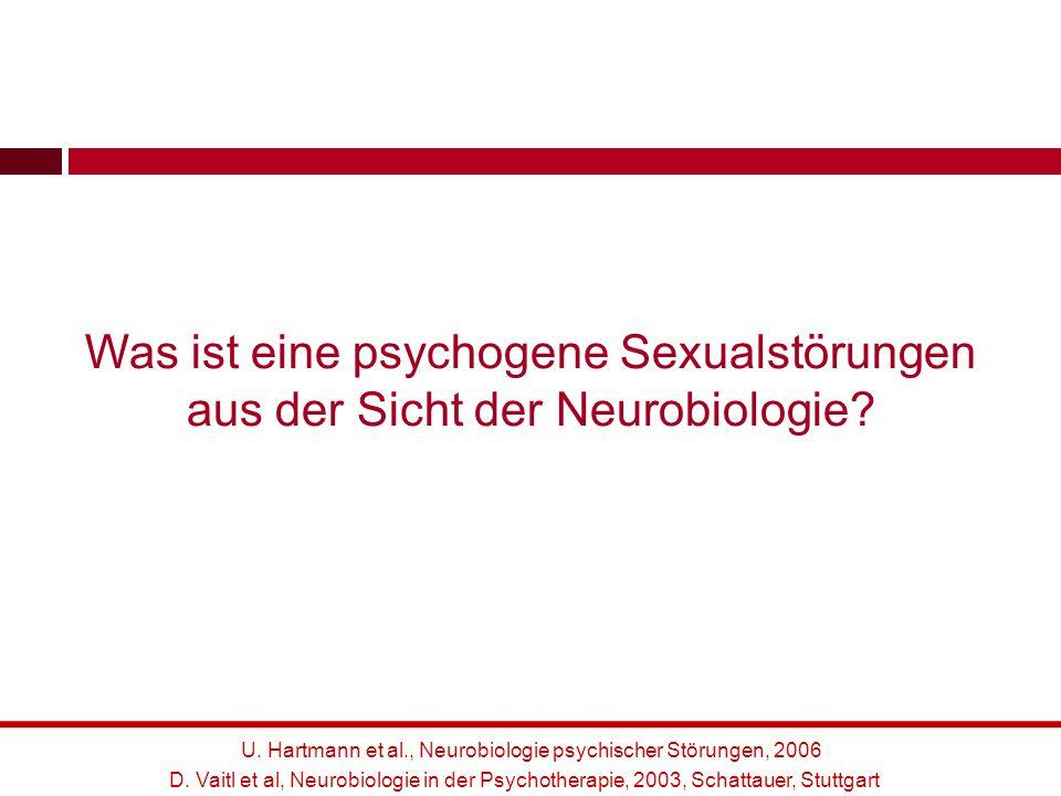 U. Hartmann et al., Neurobiologie psychischer Störungen, 2006 Was ist eine psychogene Sexualstörungen aus der Sicht der Neurobiologie? D. Vaitl et al,