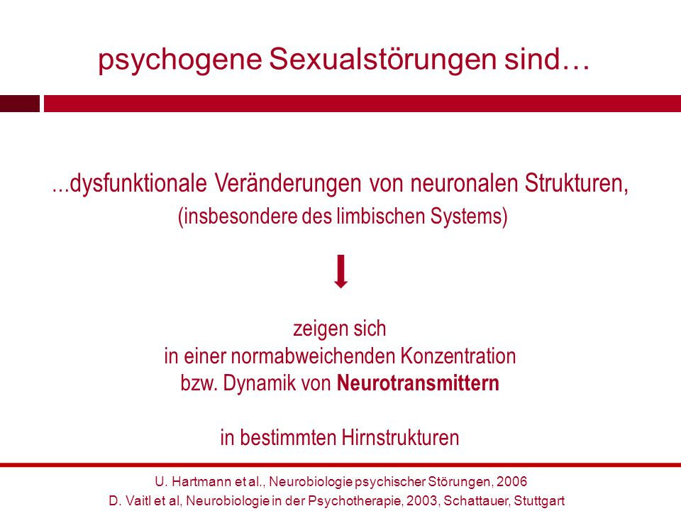 U. Hartmann et al., Neurobiologie psychischer Störungen, 2006 psychogene Sexualstörungen sind… … dysfunktionale Veränderungen von neuronalen Strukture