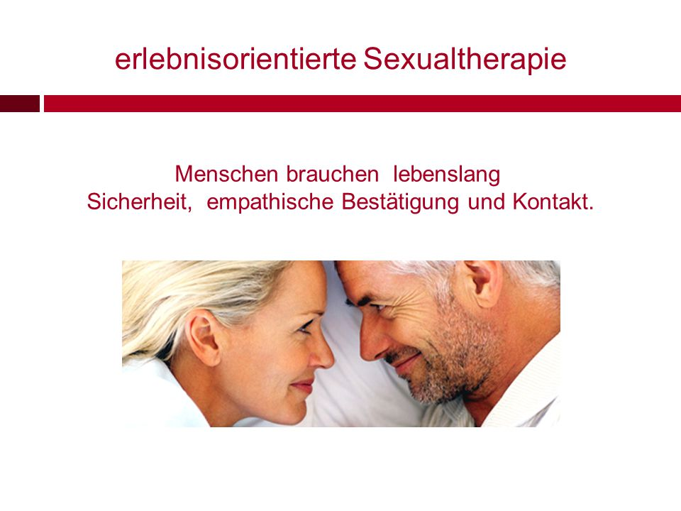 erlebnisorientierte Sexualtherapie Menschen brauchen lebenslang Sicherheit, empathische Bestätigung und Kontakt.