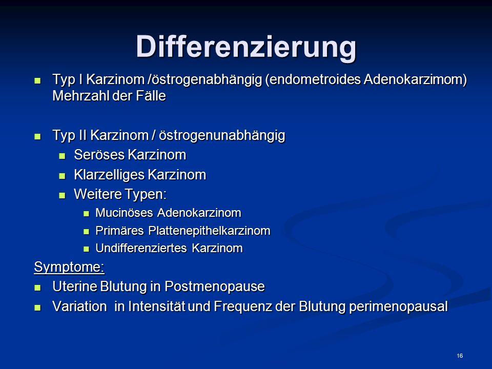 16 Differenzierung Typ I Karzinom /östrogenabhängig (endometroides Adenokarzimom) Mehrzahl der Fälle Typ I Karzinom /östrogenabhängig (endometroides A