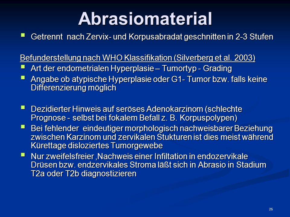 25Abrasiomaterial  Getrennt nach Zervix- und Korpusabradat geschnitten in 2-3 Stufen Befunderstellung nach WHO Klassifikation (Silverberg et al. 2003