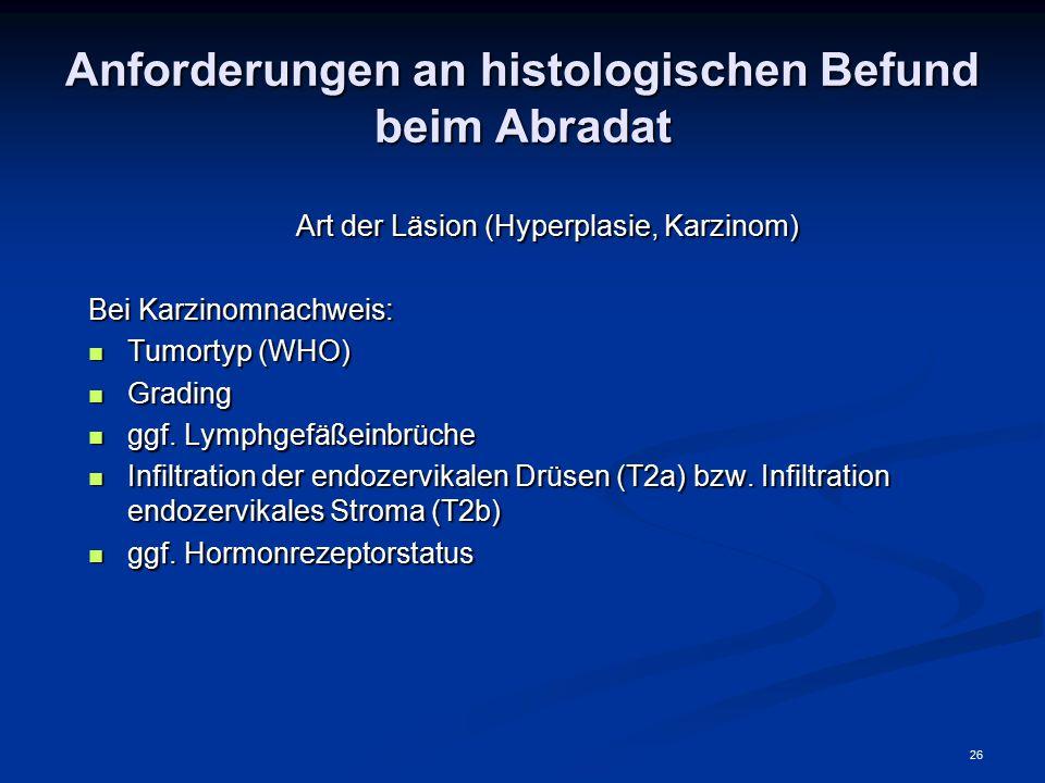 26 Anforderungen an histologischen Befund beim Abradat Art der Läsion (Hyperplasie, Karzinom) Bei Karzinomnachweis: Tumortyp (WHO) Tumortyp (WHO) Grad