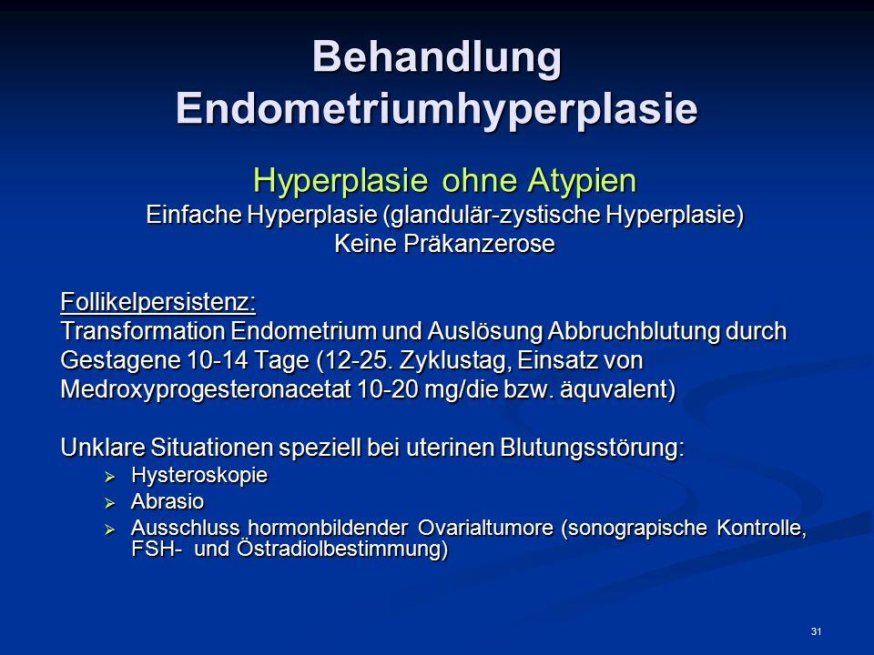 31 Behandlung Endometriumhyperplasie Hyperplasie ohne Atypien Einfache Hyperplasie (glandulär-zystische Hyperplasie) Keine Präkanzerose Follikelpersis