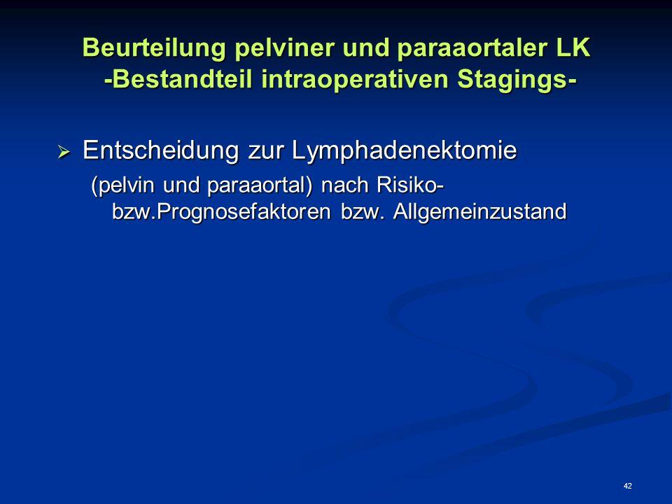42 Beurteilung pelviner und paraaortaler LK -Bestandteil intraoperativen Stagings-  Entscheidung zur Lymphadenektomie (pelvin und paraaortal) nach Ri