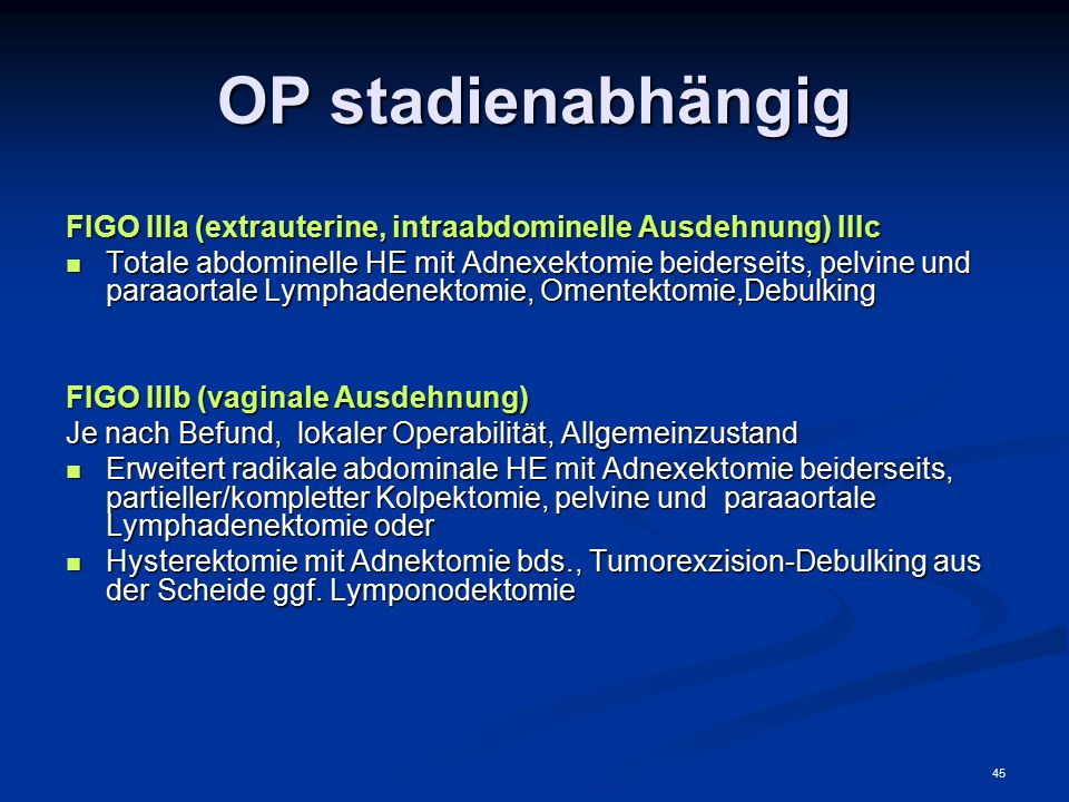 45 OP stadienabhängig FIGO IIIa (extrauterine, intraabdominelle Ausdehnung) IIIc Totale abdominelle HE mit Adnexektomie beiderseits, pelvine und paraa