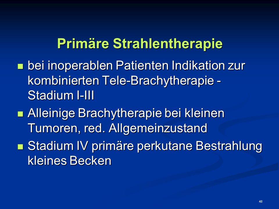 48 Primäre Strahlentherapie bei inoperablen Patienten Indikation zur kombinierten Tele-Brachytherapie - Stadium I-III bei inoperablen Patienten Indika