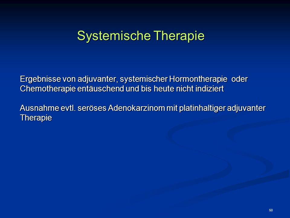 50 Systemische Therapie Ergebnisse von adjuvanter, systemischer Hormontherapie oder Chemotherapie entäuschend und bis heute nicht indiziert Ausnahme e