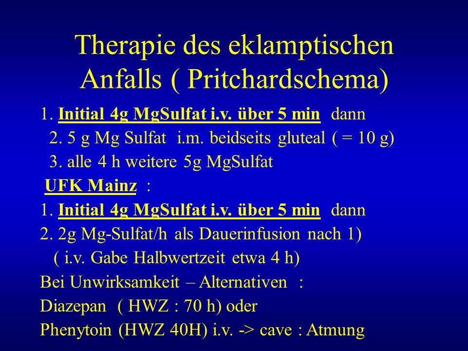 Therapie des eklamptischen Anfalls ( Pritchardschema) 1. Initial 4g MgSulfat i.v. über 5 min dann 2. 5 g Mg Sulfat i.m. beidseits gluteal ( = 10 g) 3.