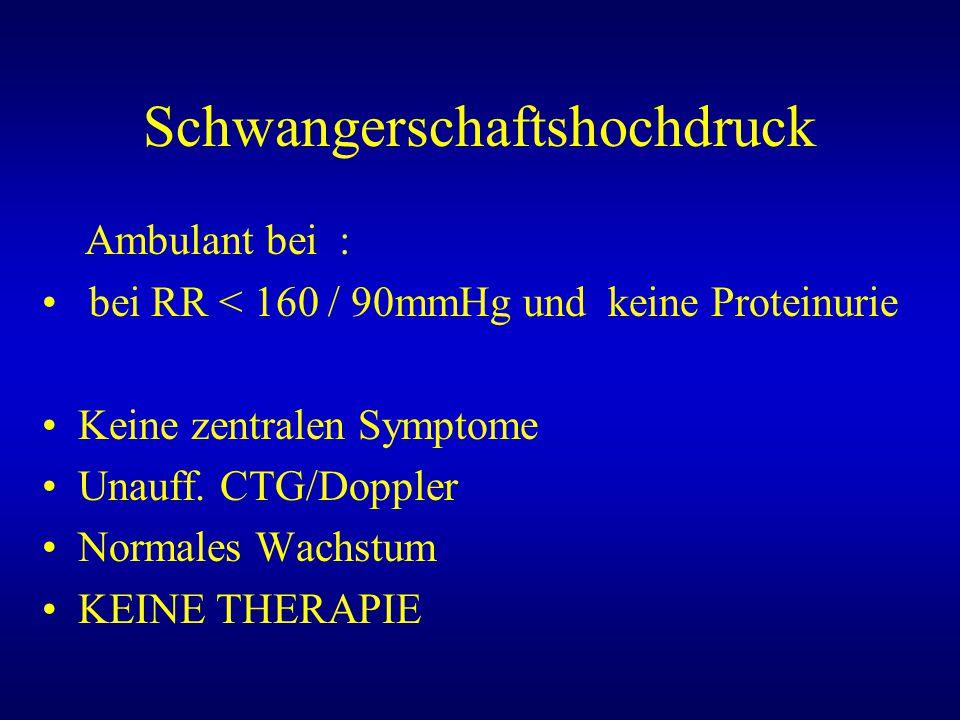 Schwangerschaftshochdruck Ambulant bei : bei RR < 160 / 90mmHg und keine Proteinurie Keine zentralen Symptome Unauff. CTG/Doppler Normales Wachstum KE