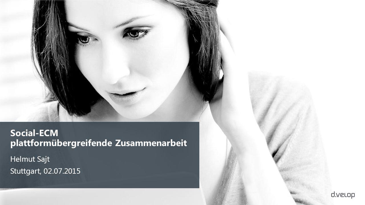 Helmut Sajt Stuttgart, 02.07.2015 Social-ECM plattformübergreifende Zusammenarbeit