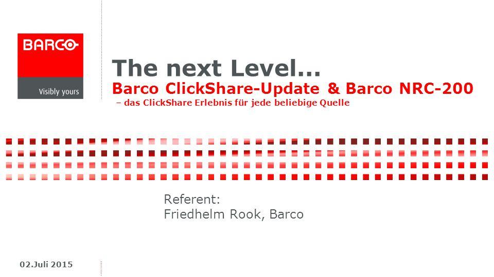 The next Level... Barco ClickShare-Update & Barco NRC-200 – das ClickShare Erlebnis für jede beliebige Quelle 02.Juli 2015 Referent: Friedhelm Rook, B