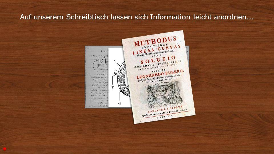 2 Auf unserem Schreibtisch lassen sich Information leicht anordnen...