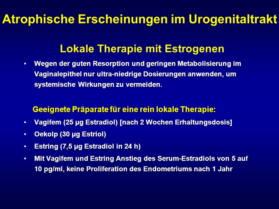 Atrophische Erscheinungen im Urogenitaltrakt Lokale Therapie mit Estrogenen Wegen der guten Resorption und geringen Metabolisierung im Vaginalepithel