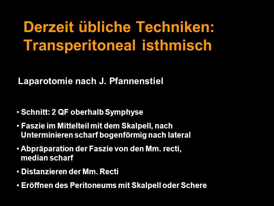 Derzeit übliche Techniken: Transperitoneal isthmisch Laparotomie nach J. Pfannenstiel Schnitt: 2 QF oberhalb Symphyse Faszie im Mittelteil mit dem Ska