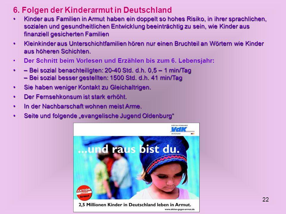 22 6. Folgen der Kinderarmut in Deutschland Kinder aus Familien in Armut haben ein doppelt so hohes Risiko, in ihrer sprachlichen, sozialen und gesund