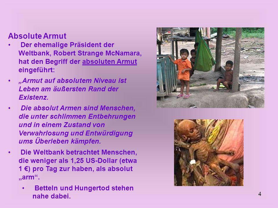 """4 Absolute Armut Der ehemalige Präsident der Weltbank, Robert Strange McNamara, hat den Begriff der absoluten Armut eingeführt: """"Armut auf absolutem Niveau ist Leben am äußersten Rand der Existenz."""