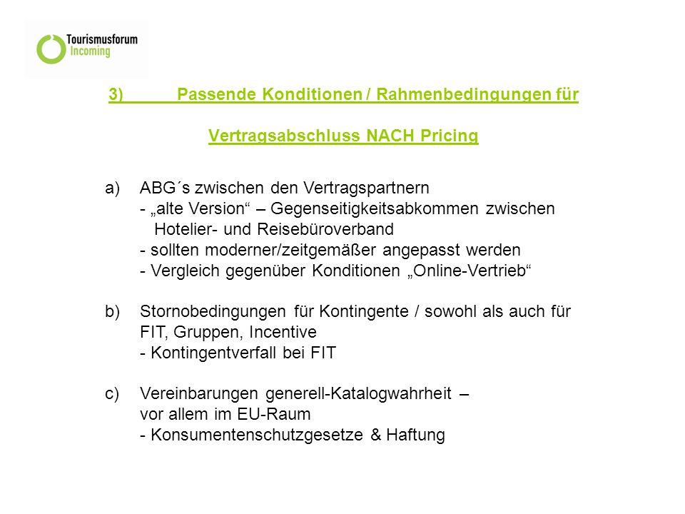 """3)Passende Konditionen / Rahmenbedingungen für Vertragsabschluss NACH Pricing a)ABG´s zwischen den Vertragspartnern - """"alte Version – Gegenseitigkeitsabkommen zwischen Hotelier- und Reisebüroverband - sollten moderner/zeitgemäßer angepasst werden - Vergleich gegenüber Konditionen """"Online-Vertrieb b) Stornobedingungen für Kontingente / sowohl als auch für FIT, Gruppen, Incentive - Kontingentverfall bei FIT c)Vereinbarungen generell-Katalogwahrheit – vor allem im EU-Raum - Konsumentenschutzgesetze & Haftung"""
