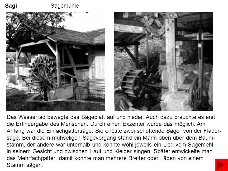 Sagi Sägemühle Das Wasserrad bewegte das Sägeblatt auf und nieder. Auch dazu brauchte es erst die Erfindergabe des Menschen. Durch einen Exzenter wurd