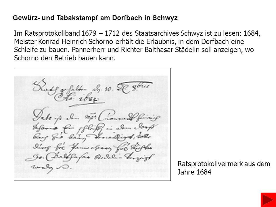 Im Ratsprotokollband 1679 – 1712 des Staatsarchives Schwyz ist zu lesen: 1684, Meister Konrad Heinrich Schorno erhält die Erlaubnis, in dem Dorfbach e