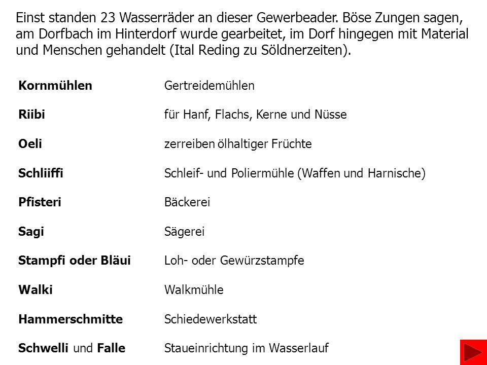 Einst standen 23 Wasserräder an dieser Gewerbeader. Böse Zungen sagen, am Dorfbach im Hinterdorf wurde gearbeitet, im Dorf hingegen mit Material und M